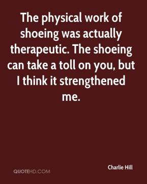 Charlie Hill - The physical work of shoeing was actually therapeutic. The shoeing can take a toll on you, but I think it strengthened me.