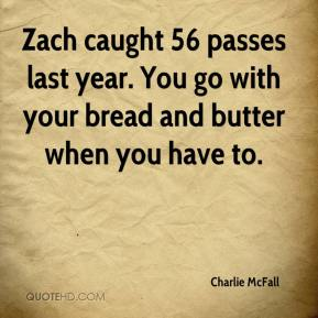 Charlie McFall - Zach caught 56 passes last year. You go with your bread and butter when you have to.