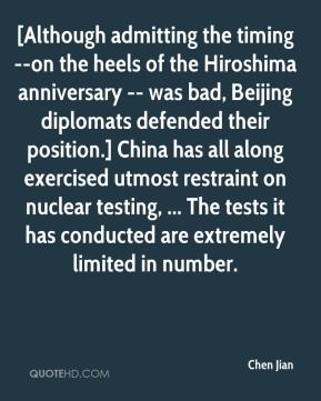 Chen Jian - [Although admitting the timing --on the heels of the Hiroshima anniversary -- was bad, Beijing diplomats defended their position.] China has all along exercised utmost restraint on nuclear testing, ... The tests it has conducted are extremely limited in number.
