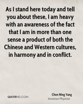As I stand here today and tell you about these, I am heavy with an awareness of the fact that I am in more than one sense a product of both the Chinese and Western cultures, in harmony and in conflict.