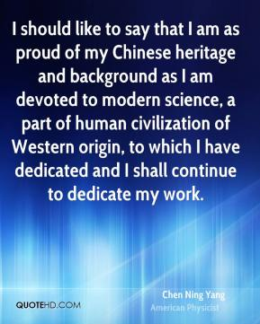 Chen Ning Yang - I should like to say that I am as proud of my Chinese heritage and background as I am devoted to modern science, a part of human civilization of Western origin, to which I have dedicated and I shall continue to dedicate my work.