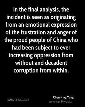 In the final analysis, the incident is seen as originating from an emotional expression of the frustration and anger of the proud people of China who had been subject to ever increasing oppression from without and decadent corruption from within.