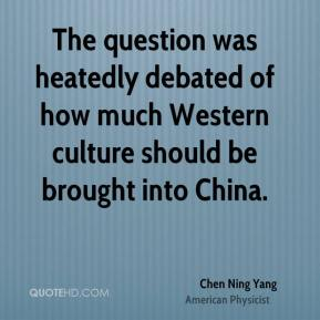 Chen Ning Yang - The question was heatedly debated of how much Western culture should be brought into China.