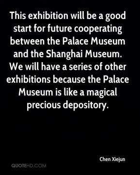 Chen Xiejun - This exhibition will be a good start for future cooperating between the Palace Museum and the Shanghai Museum. We will have a series of other exhibitions because the Palace Museum is like a magical precious depository.
