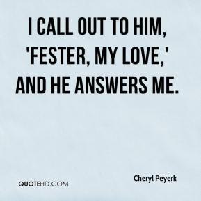 Cheryl Peyerk - I call out to him, 'Fester, my love,' and he answers me.