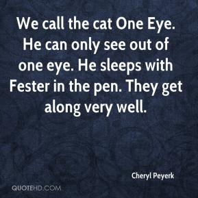 Cheryl Peyerk - We call the cat One Eye. He can only see out of one eye. He sleeps with Fester in the pen. They get along very well.