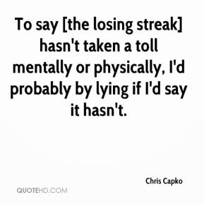 Chris Capko - To say [the losing streak] hasn't taken a toll mentally or physically, I'd probably by lying if I'd say it hasn't.