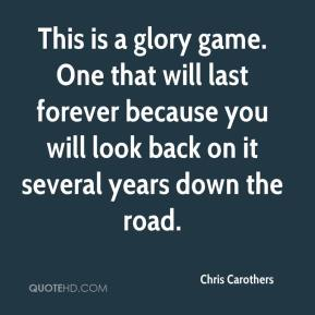 Chris Carothers - This is a glory game. One that will last forever because you will look back on it several years down the road.