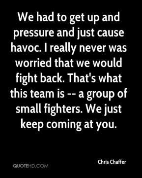 Chris Chaffer - We had to get up and pressure and just cause havoc. I really never was worried that we would fight back. That's what this team is -- a group of small fighters. We just keep coming at you.