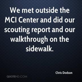 Chris Dodson - We met outside the MCI Center and did our scouting report and our walkthrough on the sidewalk.