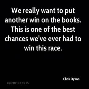 Chris Dyson - We really want to put another win on the books. This is one of the best chances we've ever had to win this race.