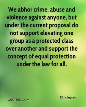 Chris Ingram - We abhor crime, abuse and violence against anyone, but under the current proposal do not support elevating one group as a protected class over another and support the concept of equal protection under the law for all.