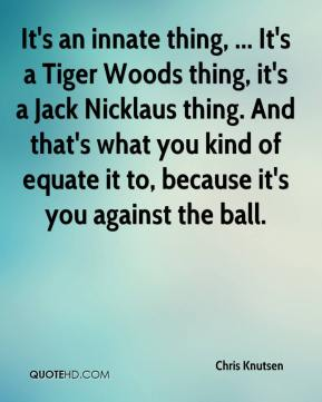 Chris Knutsen - It's an innate thing, ... It's a Tiger Woods thing, it's a Jack Nicklaus thing. And that's what you kind of equate it to, because it's you against the ball.