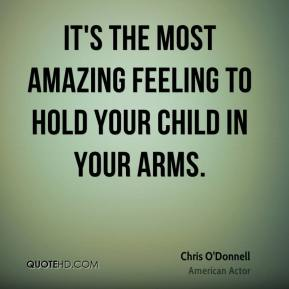 Chris O'Donnell - It's the most amazing feeling to hold your child in your arms.