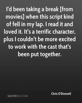 Chris O'Donnell - I'd been taking a break [from movies] when this script kind of fell in my lap. I read it and loved it. It's a terrific character, plus I couldn't be more excited to work with the cast that's been put together.