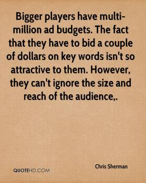 Chris Sherman - Bigger players have multi-million ad budgets. The fact that they have to bid a couple of dollars on key words isn't so attractive to them. However, they can't ignore the size and reach of the audience.