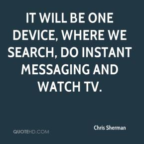 It will be one device, where we search, do instant messaging and watch TV.