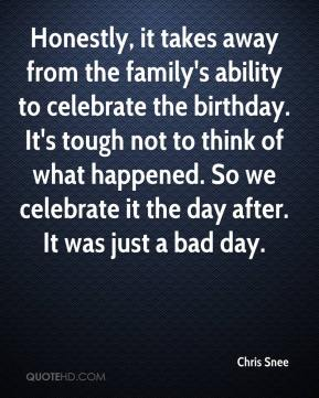 Chris Snee - Honestly, it takes away from the family's ability to celebrate the birthday. It's tough not to think of what happened. So we celebrate it the day after. It was just a bad day.