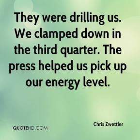 Chris Zwettler - They were drilling us. We clamped down in the third quarter. The press helped us pick up our energy level.