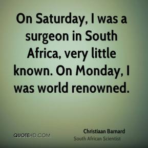 Christiaan Barnard - On Saturday, I was a surgeon in South Africa, very little known. On Monday, I was world renowned.