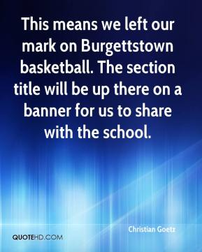 Christian Goetz - This means we left our mark on Burgettstown basketball. The section title will be up there on a banner for us to share with the school.