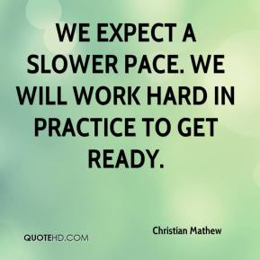 Christian Mathew - We expect a slower pace. We will work hard in practice to get ready.