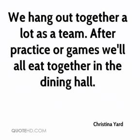 Christina Yard - We hang out together a lot as a team. After practice or games we'll all eat together in the dining hall.
