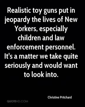 Christine Pritchard - Realistic toy guns put in jeopardy the lives of New Yorkers, especially children and law enforcement personnel. It's a matter we take quite seriously and would want to look into.