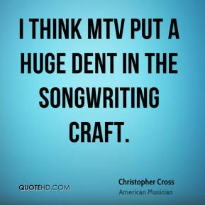 Christopher Cross - I think MTV put a huge dent in the songwriting craft.