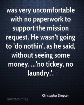 Christopher Simpson - was very uncomfortable with no paperwork to support the mission request. He wasn't going to 'do nothin', as he said, without seeing some money. ...'no tickey, no laundry.'.