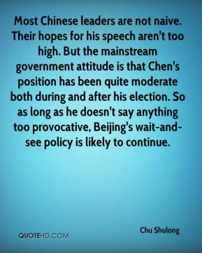 Chu Shulong - Most Chinese leaders are not naive. Their hopes for his speech aren't too high. But the mainstream government attitude is that Chen's position has been quite moderate both during and after his election. So as long as he doesn't say anything too provocative, Beijing's wait-and-see policy is likely to continue.