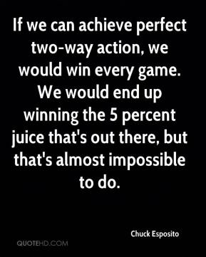 If we can achieve perfect two-way action, we would win every game. We would end up winning the 5 percent juice that's out there, but that's almost impossible to do.