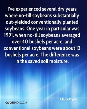 Chuck Myers - I've experienced several dry years where no-till soybeans substantially out-yielded conventionally planted soybeans. One year in particular was 1991, when no-till soybeans averaged over 40 bushels per acre, and conventional soybeans were about 12 bushels per acre. The difference was in the saved soil moisture.