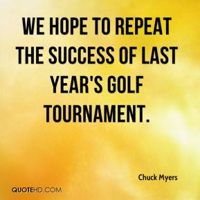 Chuck Myers - We hope to repeat the success of last year's golf tournament.
