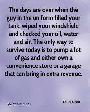 Chuck Olsen - The days are over when the guy in the uniform filled your tank, wiped your windshield and checked your oil, water and air. The only way to survive today is to pump a lot of gas and either own a convenience store or a garage that can bring in extra revenue.