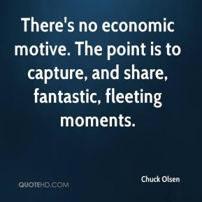 Chuck Olsen - There's no economic motive. The point is to capture, and share, fantastic, fleeting moments.