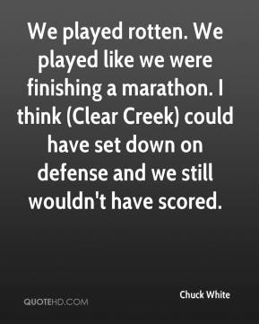 Chuck White - We played rotten. We played like we were finishing a marathon. I think (Clear Creek) could have set down on defense and we still wouldn't have scored.