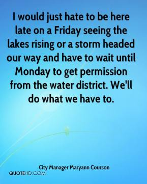 City Manager Maryann Courson - I would just hate to be here late on a Friday seeing the lakes rising or a storm headed our way and have to wait until Monday to get permission from the water district. We'll do what we have to.