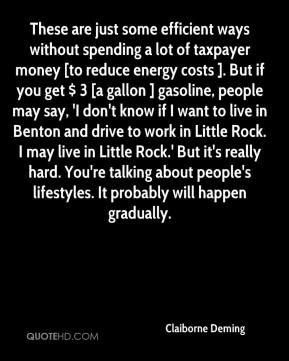 Claiborne Deming - These are just some efficient ways without spending a lot of taxpayer money [to reduce energy costs ]. But if you get $ 3 [a gallon ] gasoline, people may say, 'I don't know if I want to live in Benton and drive to work in Little Rock. I may live in Little Rock.' But it's really hard. You're talking about people's lifestyles. It probably will happen gradually.