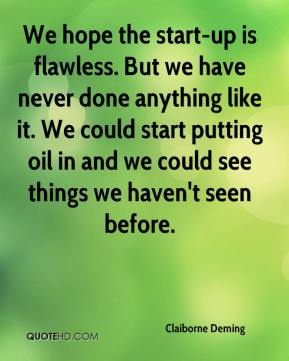 Claiborne Deming - We hope the start-up is flawless. But we have never done anything like it. We could start putting oil in and we could see things we haven't seen before.