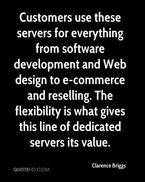 Clarence Briggs - Customers use these servers for everything from software development and Web design to e-commerce and reselling. The flexibility is what gives this line of dedicated servers its value.