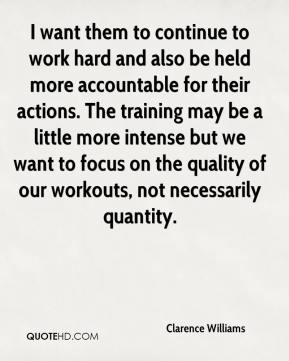 Clarence Williams - I want them to continue to work hard and also be held more accountable for their actions. The training may be a little more intense but we want to focus on the quality of our workouts, not necessarily quantity.