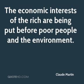Claude Martin - The economic interests of the rich are being put before poor people and the environment.