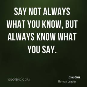 Say not always what you know, but always know what you say.