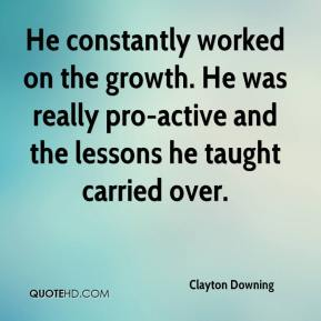 Clayton Downing - He constantly worked on the growth. He was really pro-active and the lessons he taught carried over.