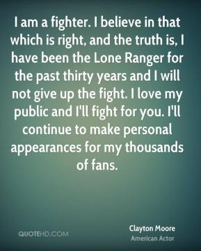 Clayton Moore - I am a fighter. I believe in that which is right, and the truth is, I have been the Lone Ranger for the past thirty years and I will not give up the fight. I love my public and I'll fight for you. I'll continue to make personal appearances for my thousands of fans.