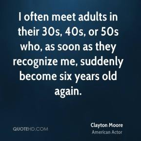 Clayton Moore - I often meet adults in their 30s, 40s, or 50s who, as soon as they recognize me, suddenly become six years old again.