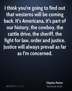 Clayton Moore - I think you're going to find out that westerns will be coming back. It's Americana, it's part of our history, the cowboy, the cattle drive, the sheriff, the fight for law, order and justice. Justice will always prevail as far as I'm concerned.