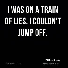 I was on a train of lies. I couldn't jump off.