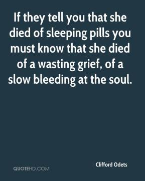 Clifford Odets - If they tell you that she died of sleeping pills you must know that she died of a wasting grief, of a slow bleeding at the soul.